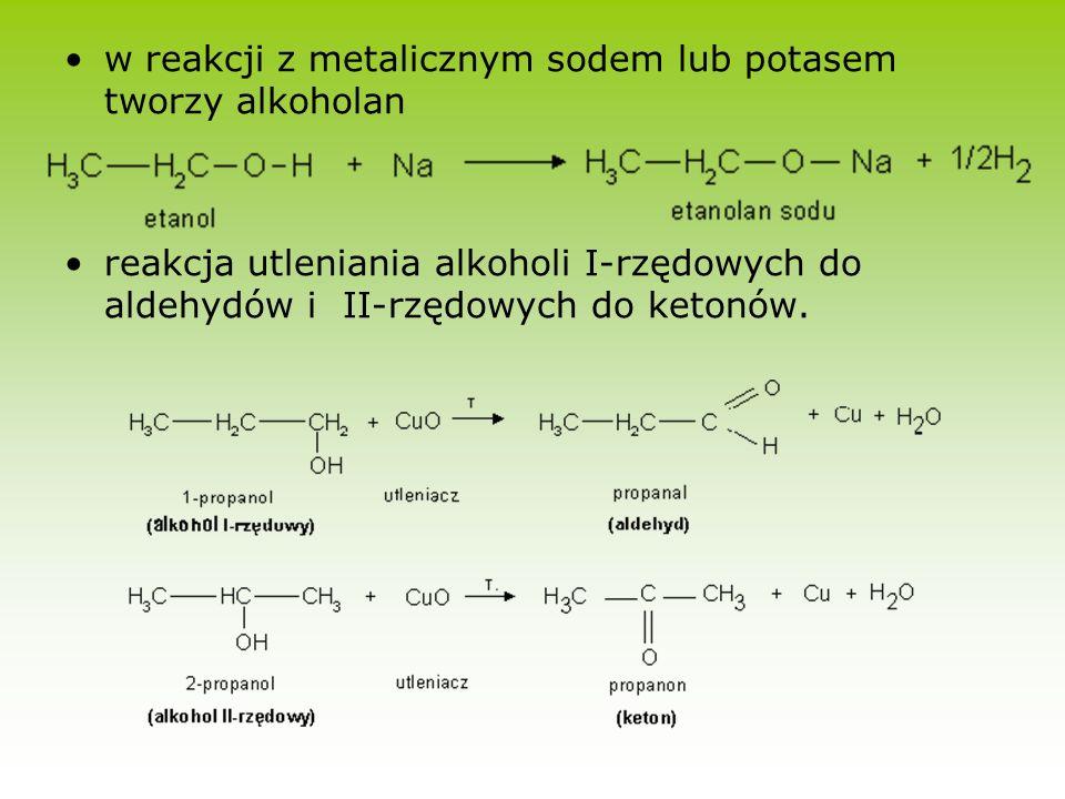w reakcji z metalicznym sodem lub potasem tworzy alkoholan reakcja utleniania alkoholi I-rzędowych do aldehydów i II-rzędowych do ketonów.