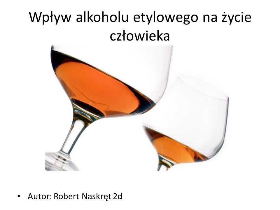 Wpływ alkoholu etylowego na życie człowieka Autor: Robert Naskręt 2d