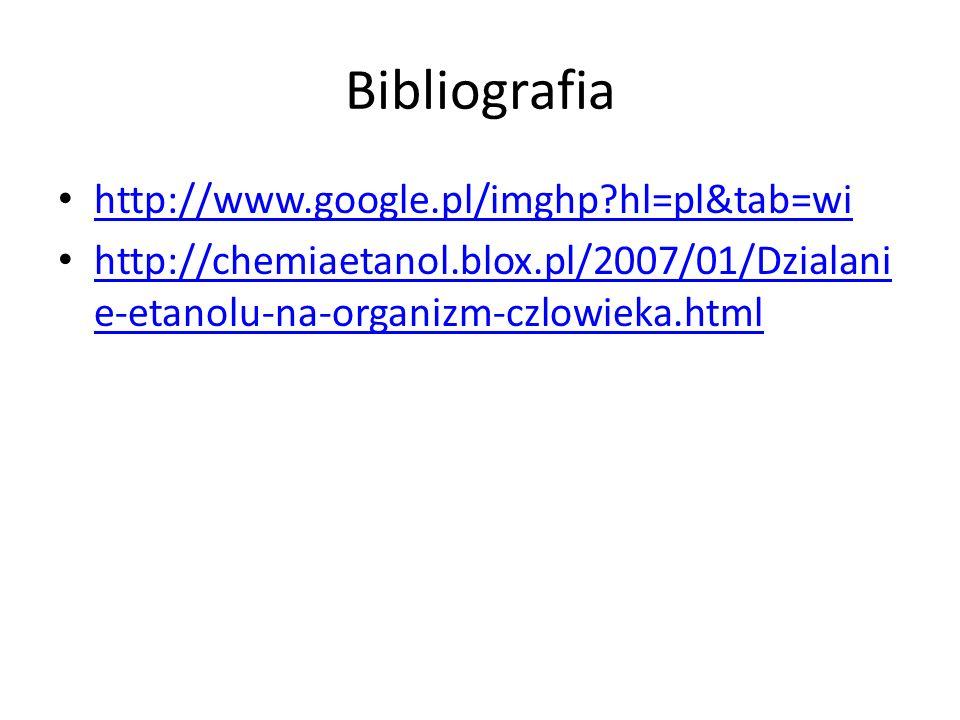 Bibliografia http://www.google.pl/imghp?hl=pl&tab=wi http://chemiaetanol.blox.pl/2007/01/Dzialani e-etanolu-na-organizm-czlowieka.html http://chemiaetanol.blox.pl/2007/01/Dzialani e-etanolu-na-organizm-czlowieka.html