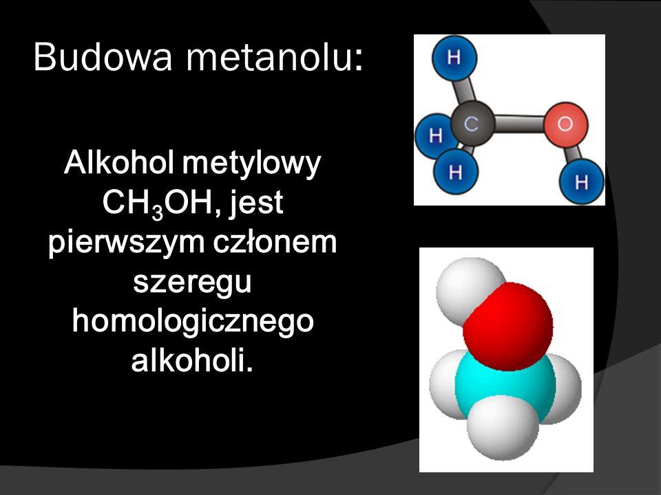 Budowa metanolu: Alkohol metylowy CH 3 OH, jest pierwszym członem szeregu homologicznego alkoholi.