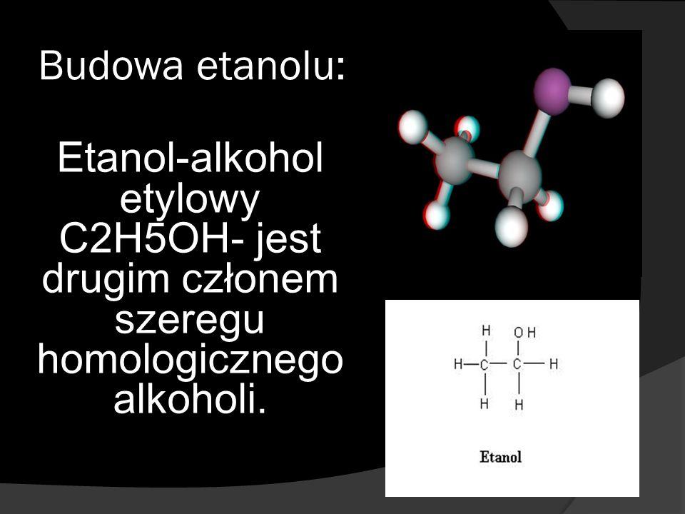 Budowa etanolu: Etanol-alkohol etylowy C2H5OH- jest drugim członem szeregu homologicznego alkoholi.