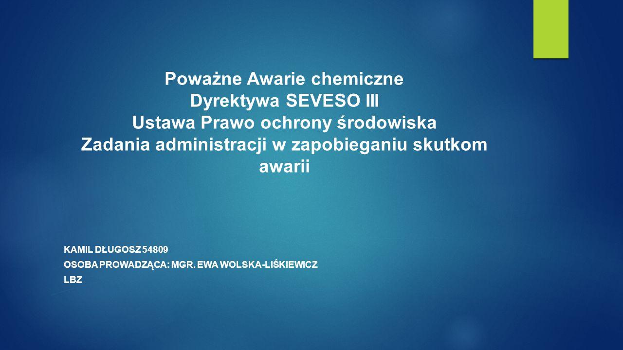 Poważne Awarie chemiczne Dyrektywa SEVESO III Ustawa Prawo ochrony środowiska Zadania administracji w zapobieganiu skutkom awarii KAMIL DŁUGOSZ 54809 OSOBA PROWADZĄCA: MGR.