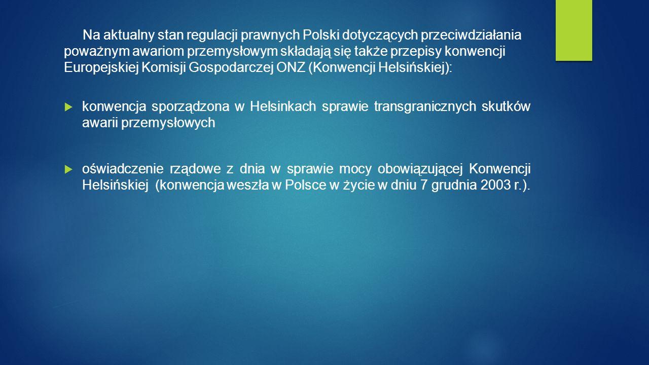 Na aktualny stan regulacji prawnych Polski dotyczących przeciwdziałania poważnym awariom przemysłowym składają się także przepisy konwencji Europejskiej Komisji Gospodarczej ONZ (Konwencji Helsińskiej):  konwencja sporządzona w Helsinkach sprawie transgranicznych skutków awarii przemysłowych  oświadczenie rządowe z dnia w sprawie mocy obowiązującej Konwencji Helsińskiej (konwencja weszła w Polsce w życie w dniu 7 grudnia 2003 r.).