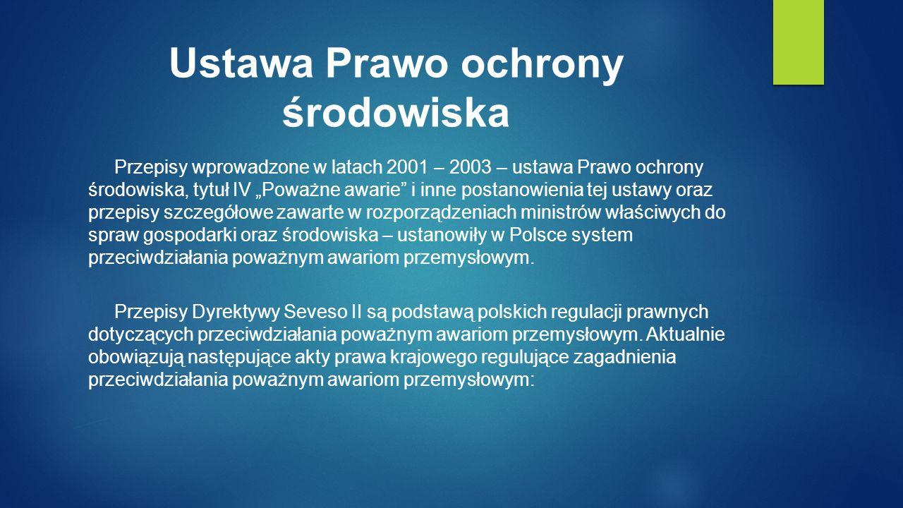 """Ustawa Prawo ochrony środowiska Przepisy wprowadzone w latach 2001 – 2003 – ustawa Prawo ochrony środowiska, tytuł IV """"Poważne awarie i inne postanowienia tej ustawy oraz przepisy szczegółowe zawarte w rozporządzeniach ministrów właściwych do spraw gospodarki oraz środowiska – ustanowiły w Polsce system przeciwdziałania poważnym awariom przemysłowym."""