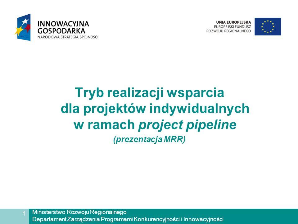 Ministerstwo Rozwoju Regionalnego Departament Zarządzania Programami Konkurencyjności i Innowacyjności 1 Tryb realizacji wsparcia dla projektów indywidualnych w ramach project pipeline (prezentacja MRR)