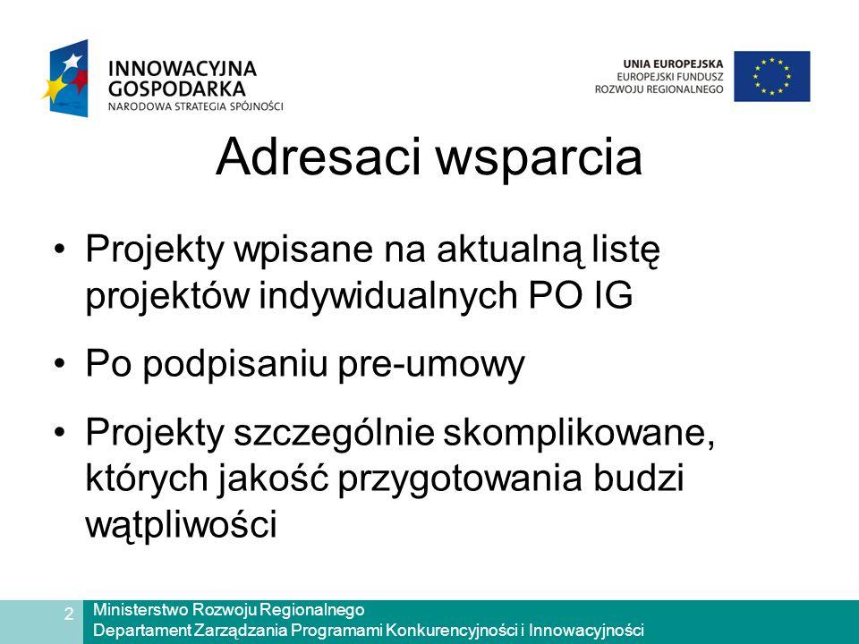 Ministerstwo Rozwoju Regionalnego Departament Zarządzania Programami Konkurencyjności i Innowacyjności 2 Adresaci wsparcia Projekty wpisane na aktualną listę projektów indywidualnych PO IG Po podpisaniu pre-umowy Projekty szczególnie skomplikowane, których jakość przygotowania budzi wątpliwości