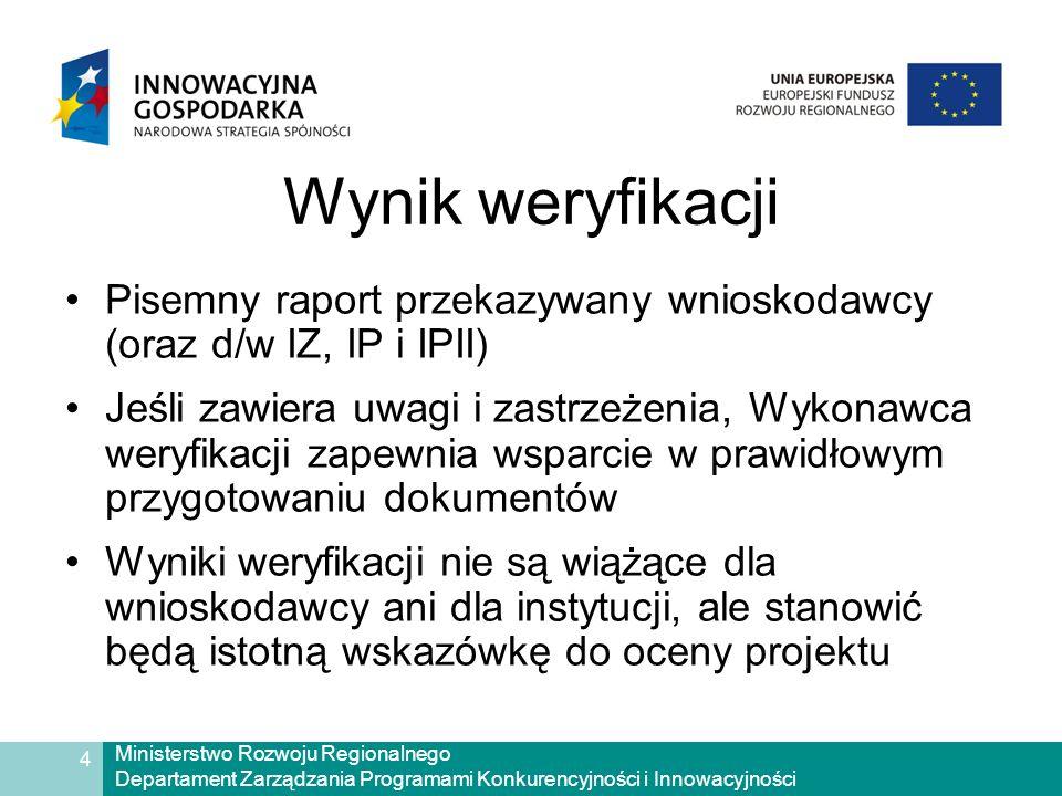 Ministerstwo Rozwoju Regionalnego Departament Zarządzania Programami Konkurencyjności i Innowacyjności 4 Wynik weryfikacji Pisemny raport przekazywany wnioskodawcy (oraz d/w IZ, IP i IPII) Jeśli zawiera uwagi i zastrzeżenia, Wykonawca weryfikacji zapewnia wsparcie w prawidłowym przygotowaniu dokumentów Wyniki weryfikacji nie są wiążące dla wnioskodawcy ani dla instytucji, ale stanowić będą istotną wskazówkę do oceny projektu