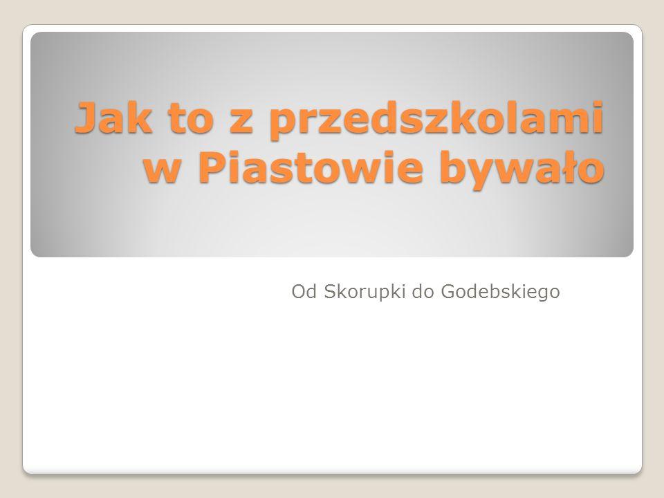 Jak to z przedszkolami w Piastowie bywało Od Skorupki do Godebskiego
