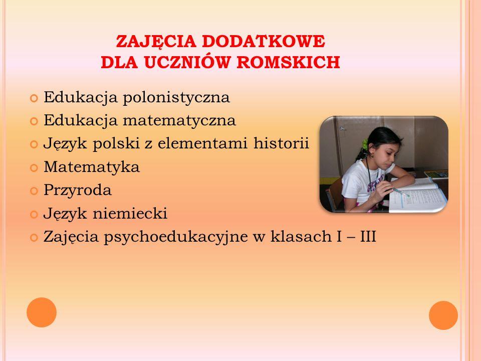 ZAJĘCIA DODATKOWE DLA UCZNIÓW ROMSKICH Edukacja polonistyczna Edukacja matematyczna Język polski z elementami historii Matematyka Przyroda Język niemiecki Zajęcia psychoedukacyjne w klasach I – III