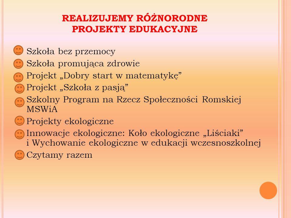 """REALIZUJEMY RÓŻNORODNE PROJEKTY EDUKACYJNE Szkoła bez przemocy Szkoła promująca zdrowie Projekt """"Dobry start w matematykę Projekt """"Szkoła z pasją Szkolny Program na Rzecz Społeczności Romskiej MSWiA Projekty ekologiczne Innowacje ekologiczne: Koło ekologiczne """"Liściaki i Wychowanie ekologiczne w edukacji wczesnoszkolnej Czytamy razem"""