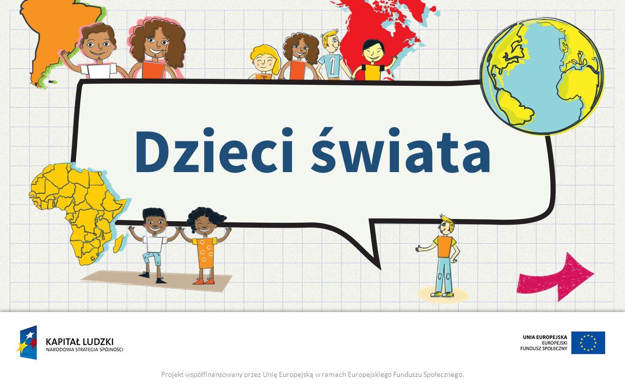 Dzieci świata Projekt współfinansowany przez Unię Europejską w ramach Europejskiego Funduszu Społecznego.