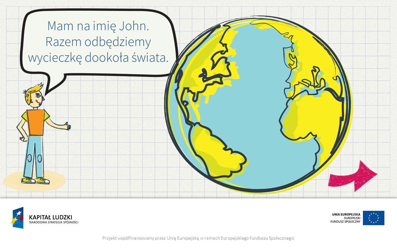 Mam na imię John. Razem odbędziemy wycieczkę dookoła świata. Projekt współfinansowany przez Unię Europejską w ramach Europejskiego Funduszu Społeczneg
