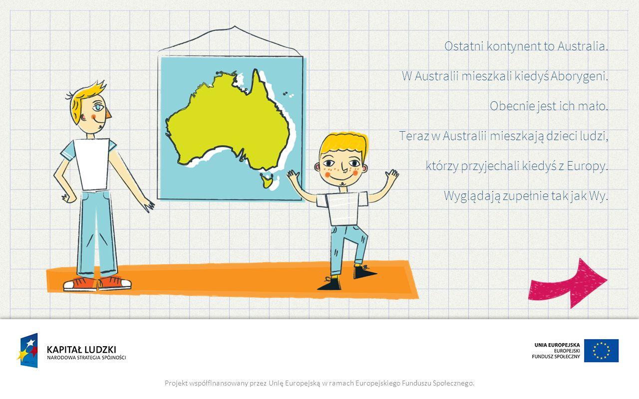 Ostatni kontynent to Australia. W Australii mieszkali kiedyś Aborygeni. Obecnie jest ich mało. Teraz w Australii mieszkają dzieci ludzi, którzy przyje