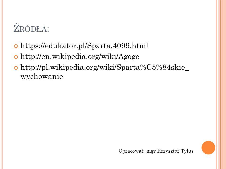 Ź RÓDŁA : https://edukator.pl/Sparta,4099.html http://en.wikipedia.org/wiki/Agoge http://pl.wikipedia.org/wiki/Sparta%C5%84skie_ wychowanie Opracował: mgr Krzysztof Tylus