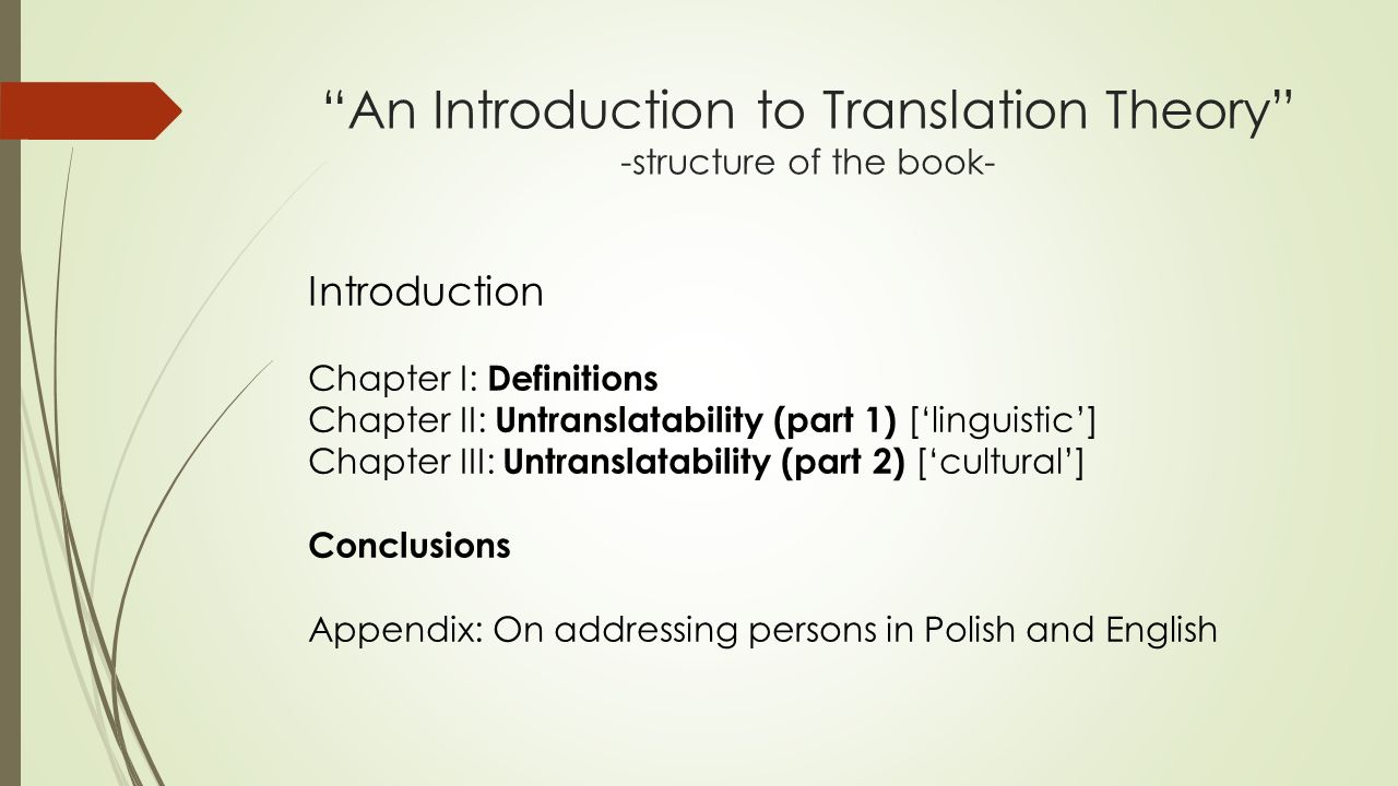 """An Introduction to Translation Theory"" -structure of the book- Introduction Chapter I: Definitions Chapter II: Untranslatability (part 1) ['linguisti"