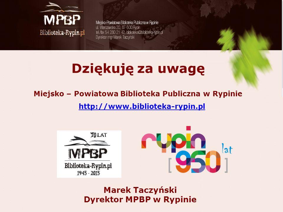 Dziękuję za uwagę Miejsko – Powiatowa Biblioteka Publiczna w Rypinie http://www.biblioteka-rypin.pl Marek Taczyński Dyrektor MPBP w Rypinie
