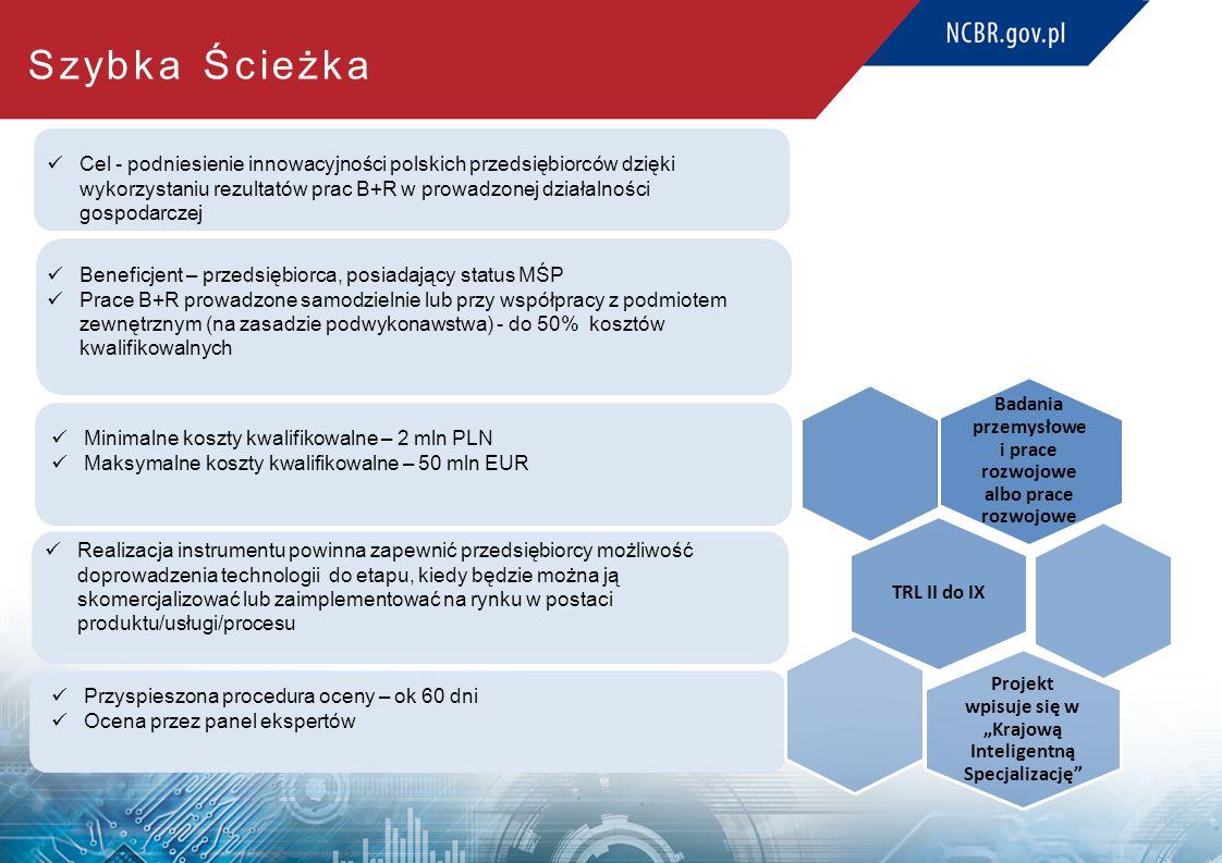 """Realizacja instrumentu powinna zapewnić przedsiębiorcy możliwość doprowadzenia technologii do etapu, kiedy będzie można ją skomercjalizować lub zaimplementować na rynku w postaci produktu/usługi/procesu Cel - podniesienie innowacyjności polskich przedsiębiorców dzięki wykorzystaniu rezultatów prac B+R w prowadzonej działalności gospodarczej Beneficjent – przedsiębiorca, posiadający status MŚP Prace B+R prowadzone samodzielnie lub przy współpracy z podmiotem zewnętrznym (na zasadzie podwykonawstwa) - do 50% kosztów kwalifikowalnych Przyspieszona procedura oceny – ok 60 dni Ocena przez panel ekspertów Badania przemysłowe i prace rozwojowe albo prace rozwojowe TRL II do IX Projekt wpisuje się w """"Krajową Inteligentną Specjalizację Szybka Ścieżka Minimalne koszty kwalifikowalne – 2 mln PLN Maksymalne koszty kwalifikowalne – 50 mln EUR"""
