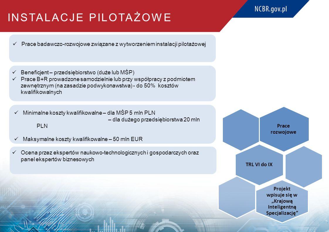 """INSTALACJE PILOTAŻOWE Prace badawczo-rozwojowe związane z wytworzeniem instalacji pilotażowej Beneficjent – przedsiębiorstwo (duże lub MŚP) Prace B+R prowadzone samodzielnie lub przy współpracy z podmiotem zewnętrznym (na zasadzie podwykonawstwa) - do 50% kosztów kwalifikowalnych Ocena przez ekspertów naukowo-technologicznych i gospodarczych oraz panel ekspertów biznesowych Minimalne koszty kwalifikowalne – dla MŚP 5 mln PLN – dla dużego przedsiębiorstwa 20 mln PLN Maksymalne koszty kwalifikowalne – 50 mln EUR Prace rozwojowe TRL VI do IX Projekt wpisuje się w """"Krajową Inteligentną Specjalizację"""