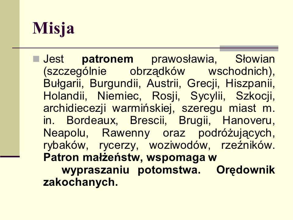 Misja Jest patronem prawosławia, Słowian (szczególnie obrządków wschodnich), Bułgarii, Burgundii, Austrii, Grecji, Hiszpanii, Holandii, Niemiec, Rosji, Sycylii, Szkocji, archidiecezji warmińskiej, szeregu miast m.