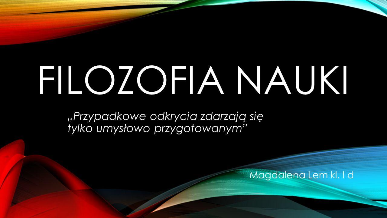 """FILOZOFIA NAUKI """"Przypadkowe odkrycia zdarzają się tylko umysłowo przygotowanym"""" Magdalena Lem kl. I d"""