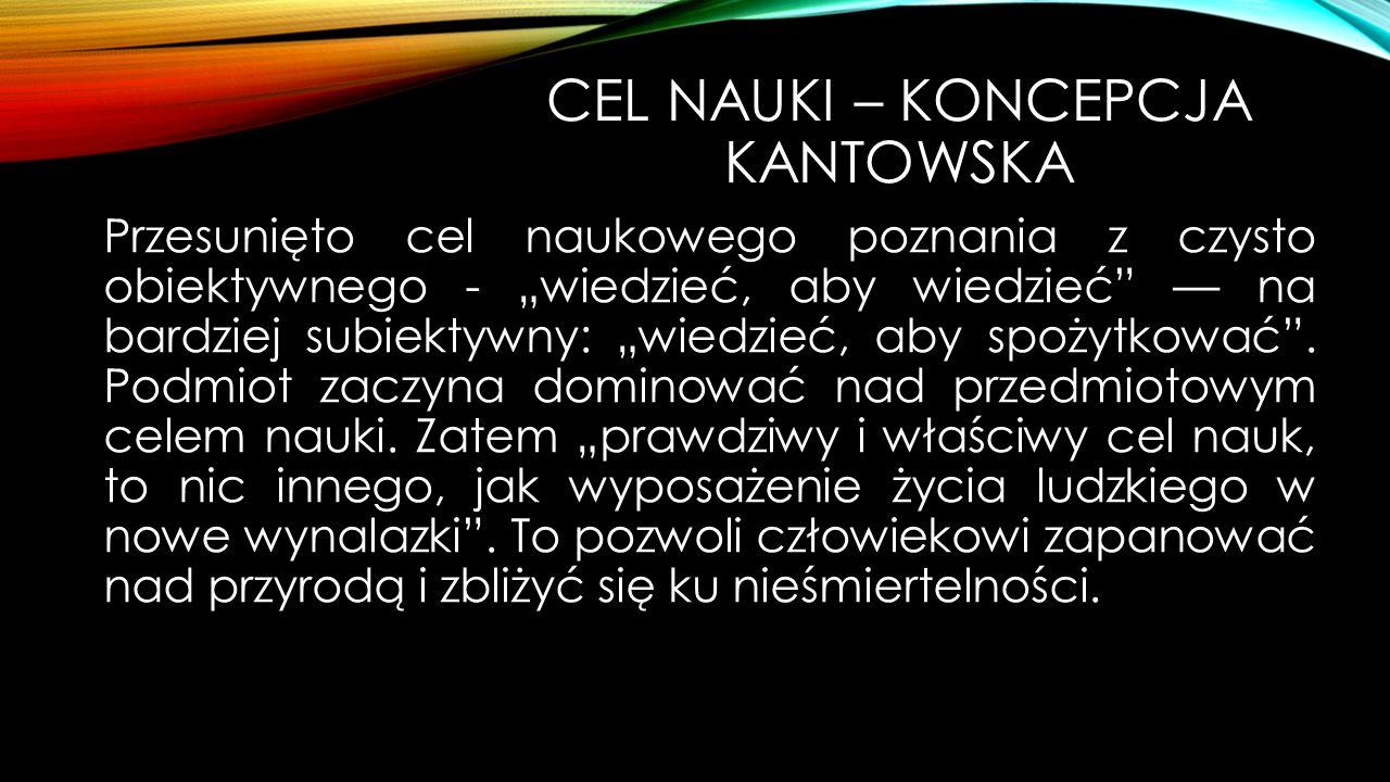 """CEL NAUKI – KONCEPCJA KANTOWSKA Przesunięto cel naukowego poznania z czysto obiektywnego - """"wiedzieć, aby wiedzieć — na bardziej subiektywny: """"wiedzieć, aby spożytkować ."""