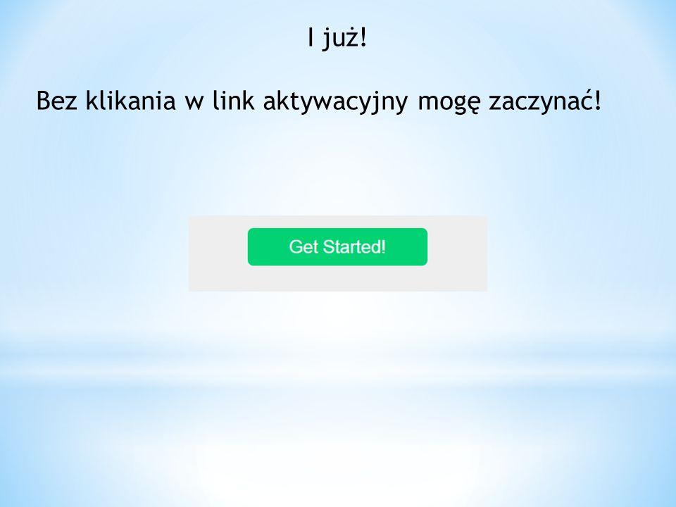I już! Bez klikania w link aktywacyjny mogę zaczynać!