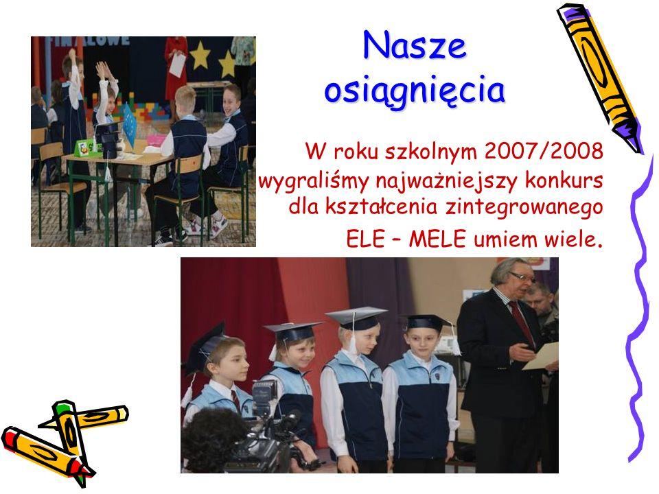 Nasze osiągnięcia W roku szkolnym 2007/2008 wygraliśmy najważniejszy konkurs dla kształcenia zintegrowanego ELE – MELE umiem wiele.