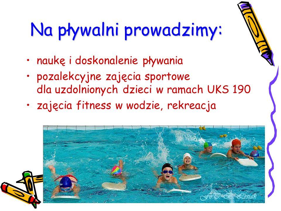 Na pływalni prowadzimy: naukę i doskonalenie pływania pozalekcyjne zajęcia sportowe dla uzdolnionych dzieci w ramach UKS 190 zajęcia fitness w wodzie,