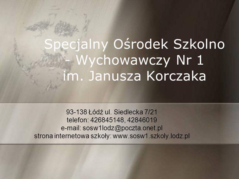 Specjalny Ośrodek Szkolno - Wychowawczy Nr 1 im. Janusza Korczaka 93-138 Łódź ul. Siedlecka 7/21 telefon: 426845148, 42846019 e-mail: sosw1lodz@poczta
