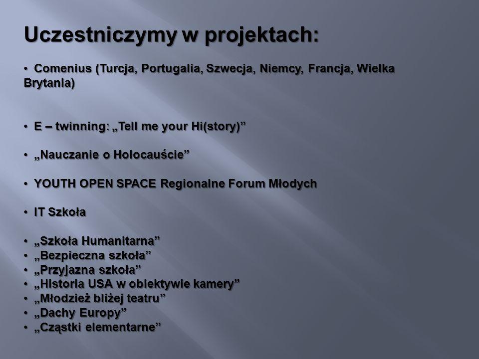 """Uczestniczymy w projektach: Comenius (Turcja, Portugalia, Szwecja, Niemcy, Francja, Wielka Brytania) Comenius (Turcja, Portugalia, Szwecja, Niemcy, Francja, Wielka Brytania) E – twinning: """"Tell me your Hi(story) E – twinning: """"Tell me your Hi(story) """"Nauczanie o Holocauście """"Nauczanie o Holocauście YOUTH OPEN SPACE Regionalne Forum Młodych YOUTH OPEN SPACE Regionalne Forum Młodych IT Szkoła IT Szkoła """"Szkoła Humanitarna """"Szkoła Humanitarna """"Bezpieczna szkoła """"Bezpieczna szkoła """"Przyjazna szkoła """"Przyjazna szkoła """"Historia USA w obiektywie kamery """"Historia USA w obiektywie kamery """"Młodzież bliżej teatru """"Młodzież bliżej teatru """"Dachy Europy """"Dachy Europy """"Cząstki elementarne """"Cząstki elementarne"""
