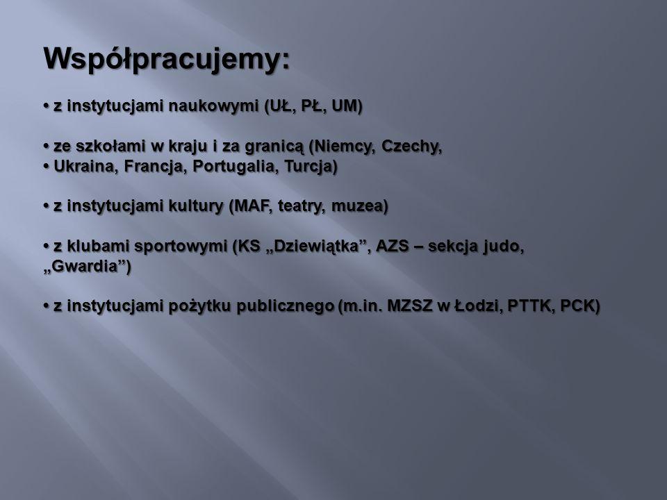 """Współpracujemy: z instytucjami naukowymi (UŁ, PŁ, UM) z instytucjami naukowymi (UŁ, PŁ, UM) ze szkołami w kraju i za granicą (Niemcy, Czechy, Ukraina, Francja, Portugalia, Turcja) ze szkołami w kraju i za granicą (Niemcy, Czechy, Ukraina, Francja, Portugalia, Turcja) z instytucjami kultury (MAF, teatry, muzea) z instytucjami kultury (MAF, teatry, muzea) z klubami sportowymi (KS """"Dziewiątka , AZS – sekcja judo, """"Gwardia ) z klubami sportowymi (KS """"Dziewiątka , AZS – sekcja judo, """"Gwardia ) z instytucjami pożytku publicznego (m.in."""