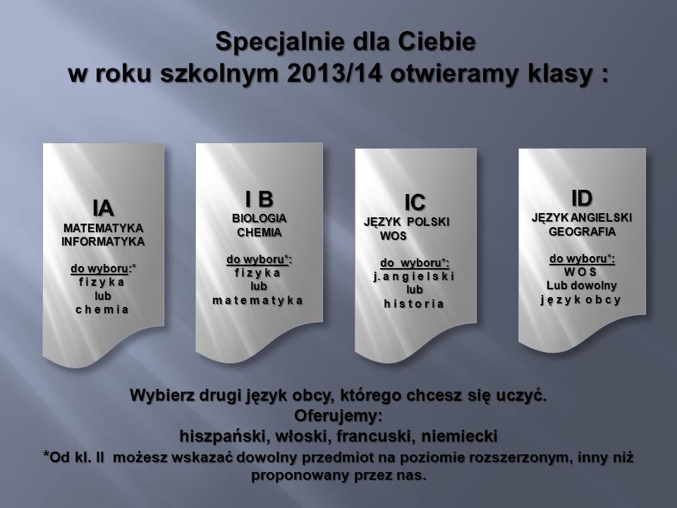 Specjalnie dla Ciebie Specjalnie dla Ciebie w roku szkolnym 2013/14 otwieramy klasy : IAMATEMATYKAINFORMATYKA do wyboru:* fizykalubchemia IAMATEMATYKAINFORMATYKA do wyboru:* fizykalubchemia I B BIOLOGIACHEMIA do wyboru*: fizykalubmatematyka I B BIOLOGIACHEMIA do wyboru*: fizykalubmatematyka IC JĘZYK POLSKI JĘZYK POLSKI WOS WOS do wyboru*: j.