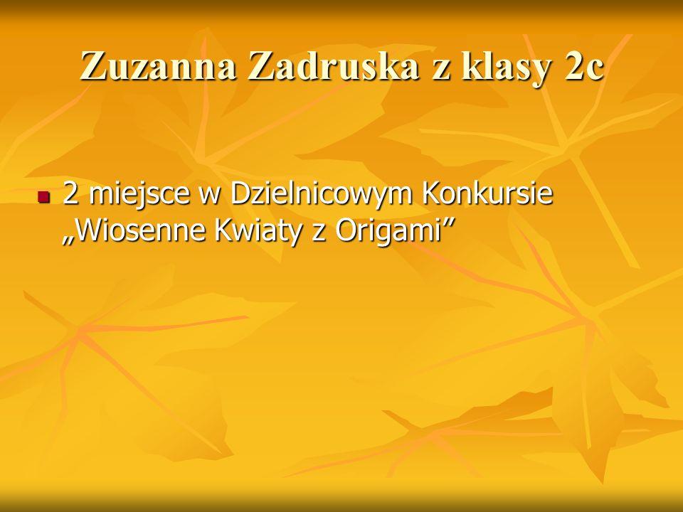 """Zuzanna Zadruska z klasy 2c 2 miejsce w Dzielnicowym Konkursie """"Wiosenne Kwiaty z Origami"""" 2 miejsce w Dzielnicowym Konkursie """"Wiosenne Kwiaty z Origa"""