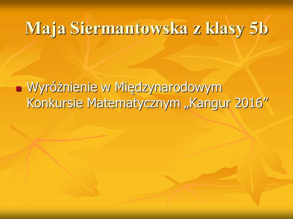 """Maja Siermantowska z klasy 5b Wyróżnienie w Międzynarodowym Konkursie Matematycznym """"Kangur 2016"""" Wyróżnienie w Międzynarodowym Konkursie Matematyczny"""