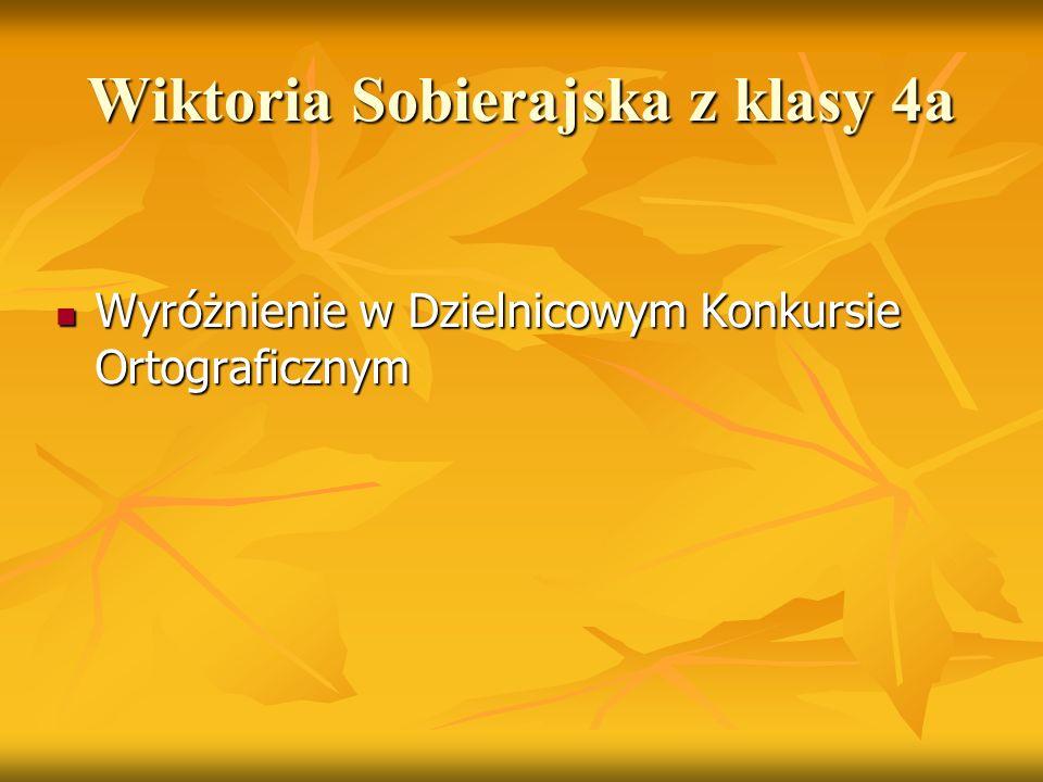 Wiktoria Sobierajska z klasy 4a Wyróżnienie w Dzielnicowym Konkursie Ortograficznym Wyróżnienie w Dzielnicowym Konkursie Ortograficznym