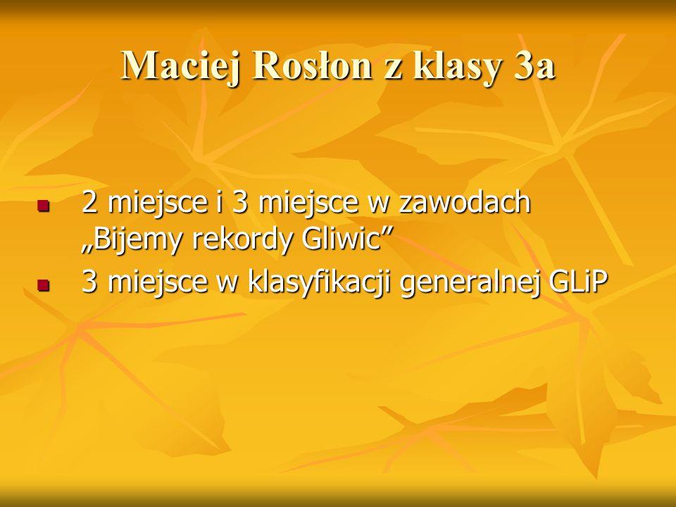 """Maciej Rosłon z klasy 3a 2 miejsce i 3 miejsce w zawodach """"Bijemy rekordy Gliwic"""" 2 miejsce i 3 miejsce w zawodach """"Bijemy rekordy Gliwic"""" 3 miejsce w"""