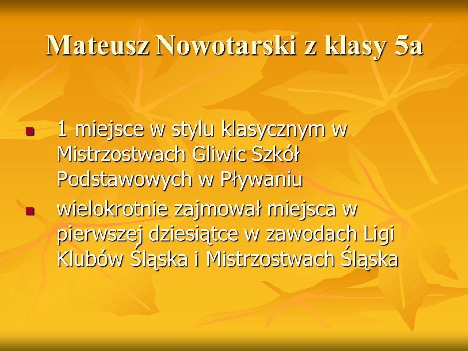 Mateusz Nowotarski z klasy 5a 1 miejsce w stylu klasycznym w Mistrzostwach Gliwic Szkół Podstawowych w Pływaniu 1 miejsce w stylu klasycznym w Mistrzo