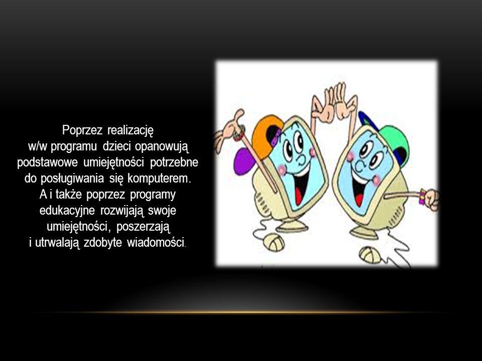 REALIZOWANE SĄ NASTĘPUJĄCE CELE:  poznanie podstawowych nazw części zestawu komputerowego: klawiatura, mysz, monitor, stacja dysków, drukarka;  przestrzeganie zasad prawidłowego korzystania z komputera: odległość od monitora, prawidłowa postawa podczas siedzenia, czas spędzony przed komputerem;  rozwijanie koordynacji wzrokowo - ruchowej i precyzji ruchów podczas posługiwania się myszą;  poznanie elementów okna edytora grafiki posługiwanie się nimi przy tworzeniu samodzielnych rysunków, wypełniania kolorem gotowych konturów;  praca na wybranych programach edukacyjnych.