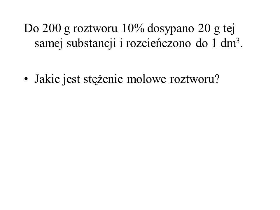 Do 200 g roztworu 10% dosypano 20 g tej samej substancji i rozcieńczono do 1 dm 3.
