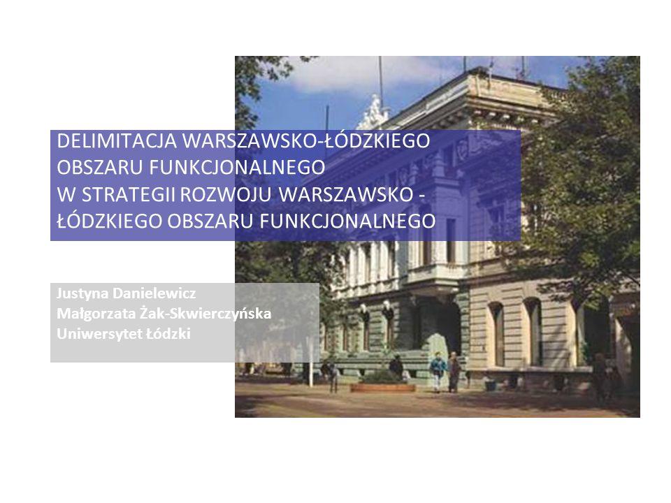 Justyna Danielewicz Małgorzata Żak-Skwierczyńska Uniwersytet Łódzki DELIMITACJA WARSZAWSKO-ŁÓDZKIEGO OBSZARU FUNKCJONALNEGO W STRATEGII ROZWOJU WARSZAWSKO - ŁÓDZKIEGO OBSZARU FUNKCJONALNEGO