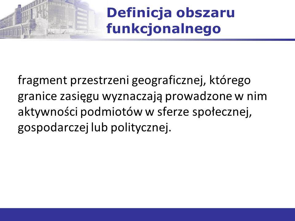 Definicja obszaru funkcjonalnego fragment przestrzeni geograficznej, którego granice zasięgu wyznaczają prowadzone w nim aktywności podmiotów w sferze społecznej, gospodarczej lub politycznej.