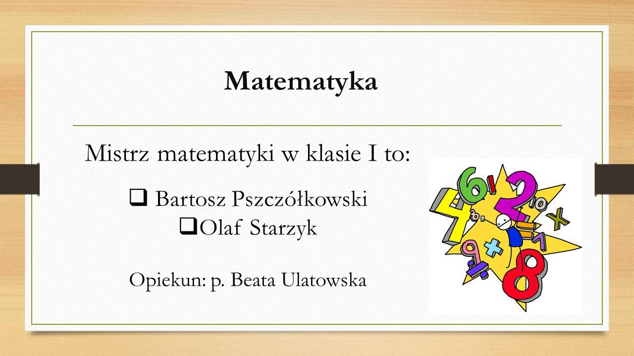 Matematyka Mistrz matematyki w klasie I to:  Bartosz Pszczółkowski  Olaf Starzyk Opiekun: p. Beata Ulatowska