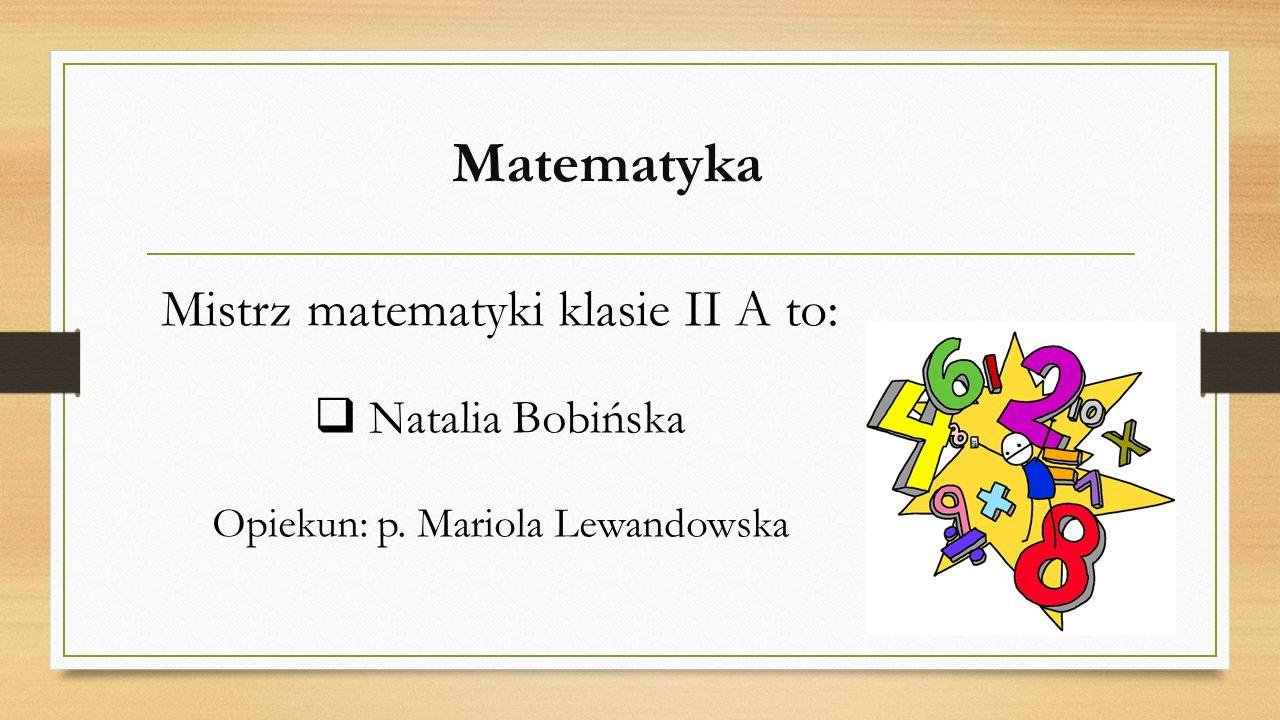 Matematyka Mistrz matematyki klasie II A to:  Natalia Bobińska Opiekun: p. Mariola Lewandowska