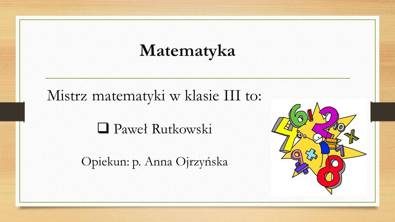 Matematyka Mistrz matematyki w klasie III to:  Paweł Rutkowski Opiekun: p. Anna Ojrzyńska