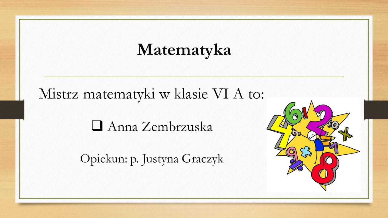 Matematyka Mistrz matematyki w klasie VI A to:  Anna Zembrzuska Opiekun: p. Justyna Graczyk