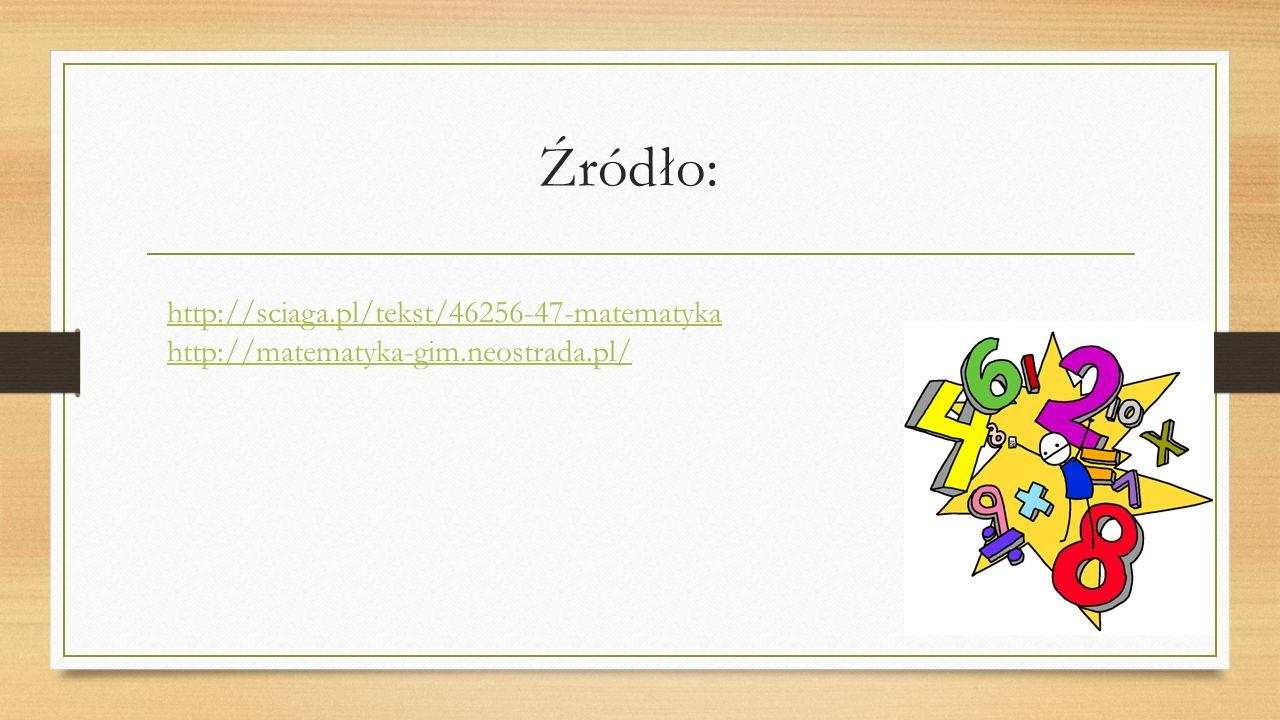 Źródło: http://sciaga.pl/tekst/46256-47-matematyka http://matematyka-gim.neostrada.pl/