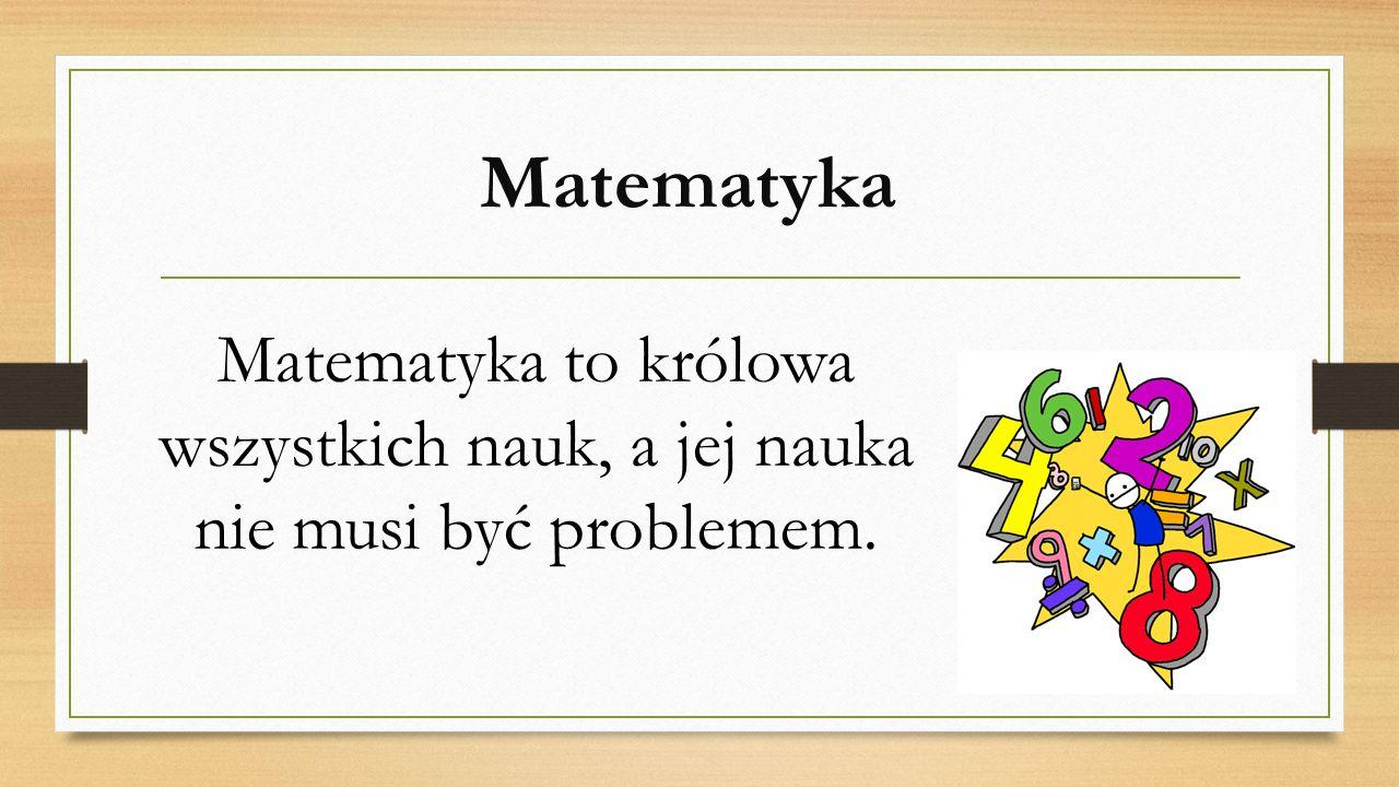 Matematyka Matematyka to królowa wszystkich nauk, a jej nauka nie musi być problemem.