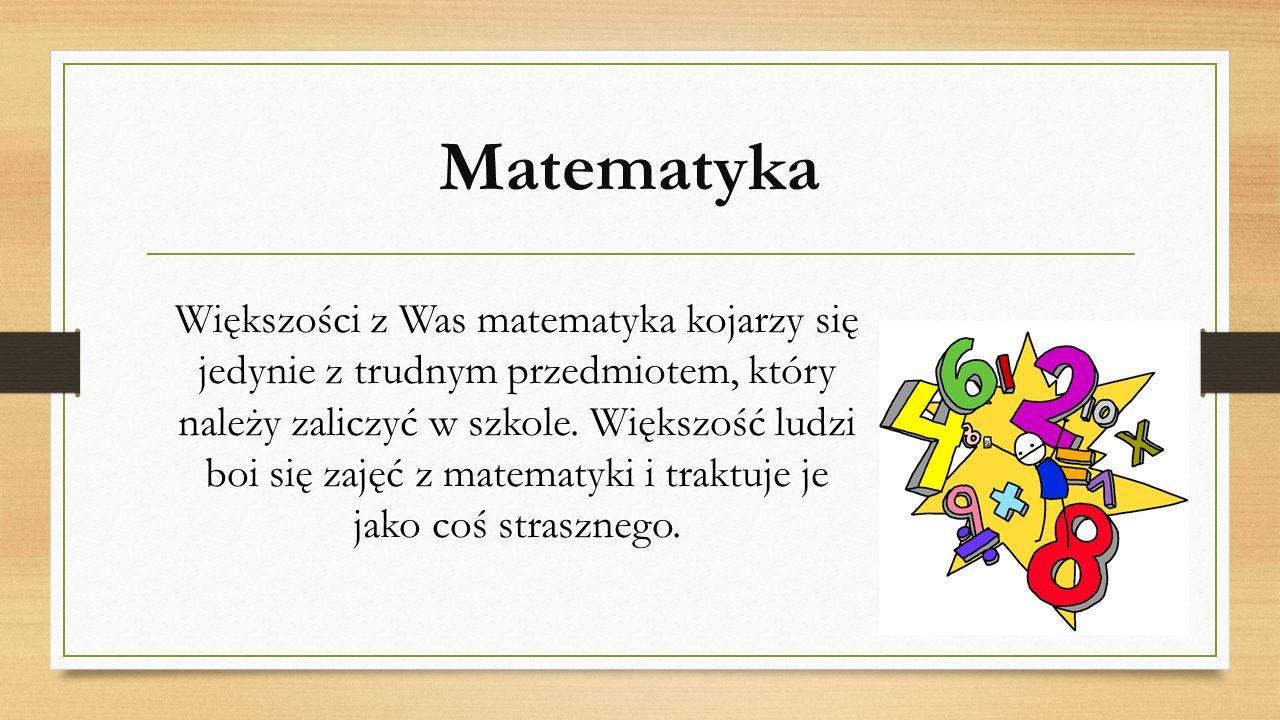 Matematyka Większości z Was matematyka kojarzy się jedynie z trudnym przedmiotem, który należy zaliczyć w szkole. Większość ludzi boi się zajęć z mate
