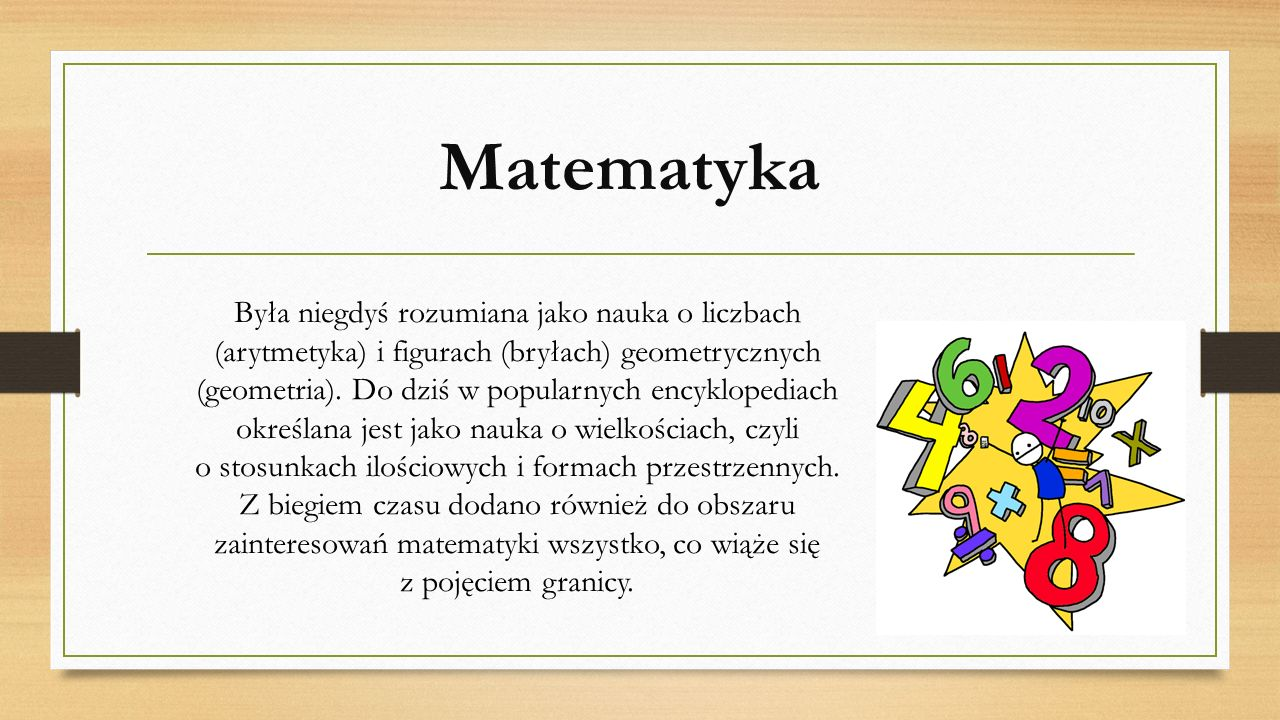 Matematyka Była niegdyś rozumiana jako nauka o liczbach (arytmetyka) i figurach (bryłach) geometrycznych (geometria). Do dziś w popularnych encykloped