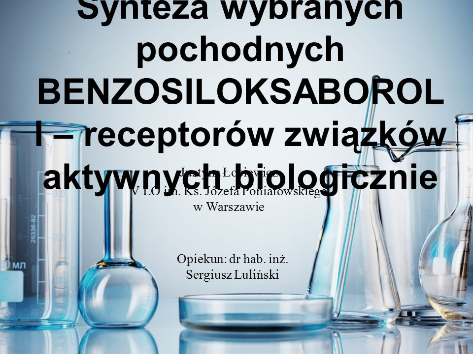 Synteza wybranych pochodnych BENZOSILOKSABOROL I – receptorów związków aktywnych biologicznie Justyna Łosiewicz V LO im.